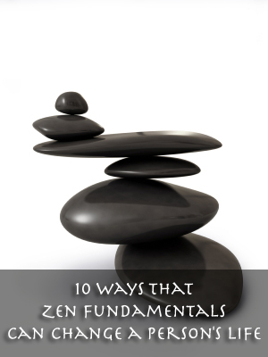 10 Ways That Zen Fundamentals Can Change a Person's Life