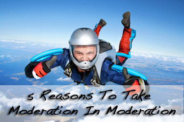 5 Reasons To Take Moderation In Moderation (and Go All Out)